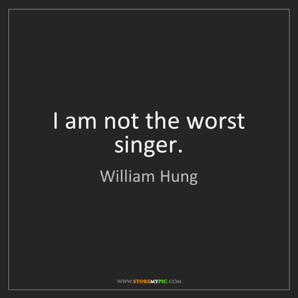 William Hung: I am not the worst singer.