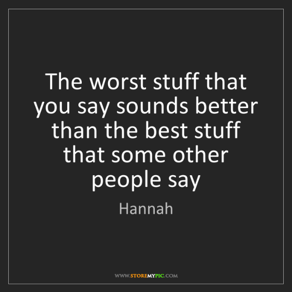 Hannah: The worst stuff that you say sounds better than the best...
