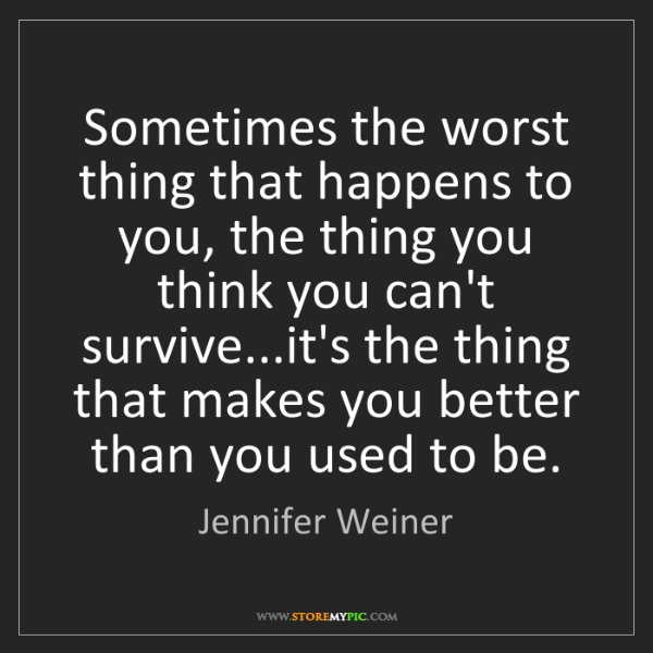 Jennifer Weiner: Sometimes the worst thing that happens to you, the thing...