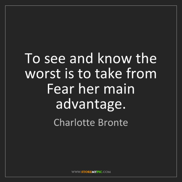 Charlotte Bronte: To see and know the worst is to take from Fear her main...