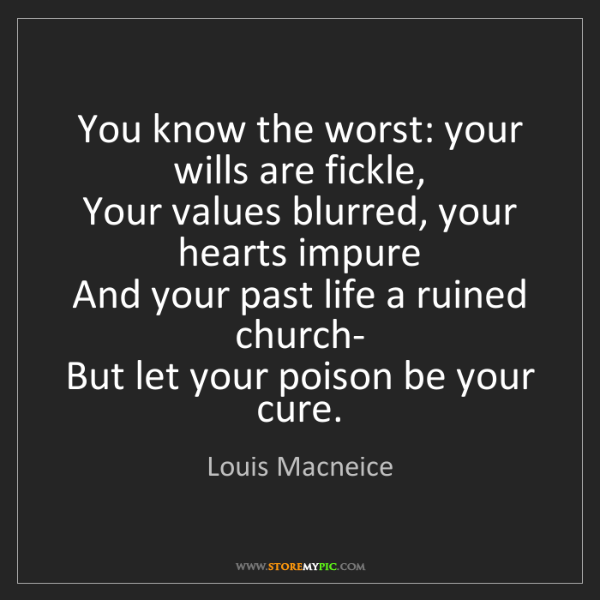 Louis Macneice: You know the worst: your wills are fickle,  Your values...