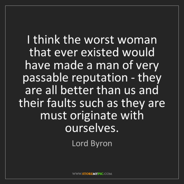 Lord Byron: I think the worst woman that ever existed would have...