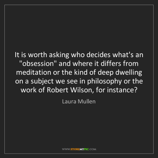 """Laura Mullen: It is worth asking who decides what's an """"obsession""""..."""