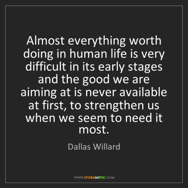 Dallas Willard: Almost everything worth doing in human life is very difficult...