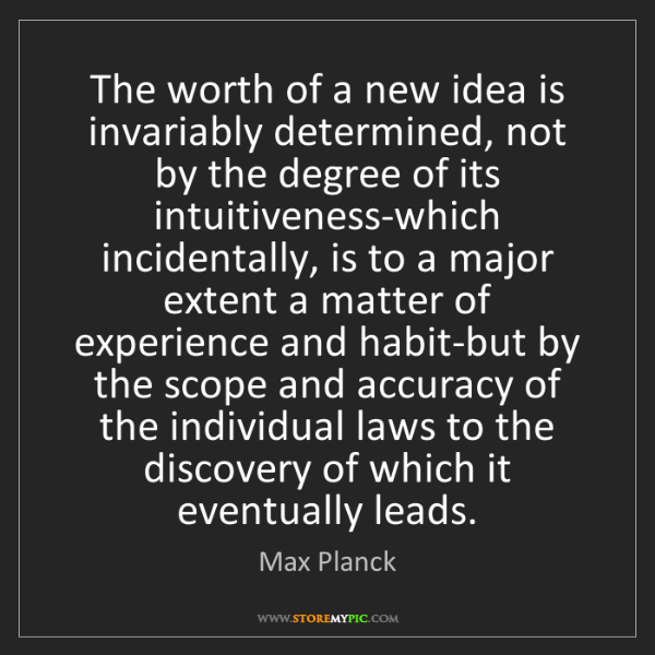 Max Planck: The worth of a new idea is invariably determined, not...