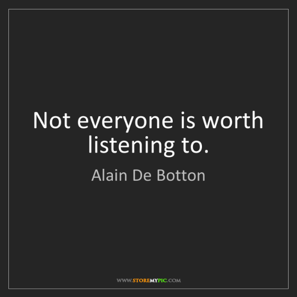 Alain De Botton: Not everyone is worth listening to.