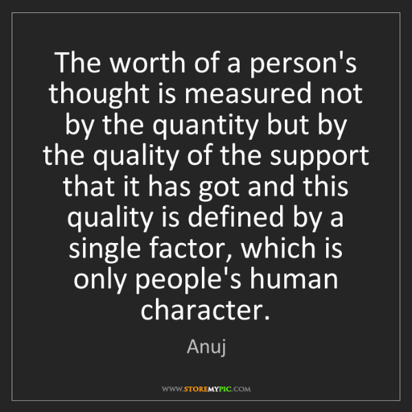 Anuj: The worth of a person's thought is measured not by the...