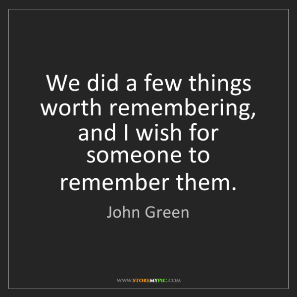 John Green: We did a few things worth remembering, and I wish for...