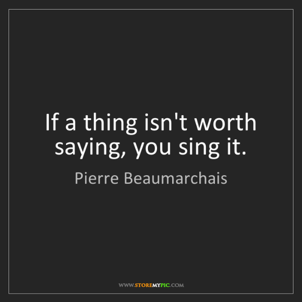 Pierre Beaumarchais: If a thing isn't worth saying, you sing it.