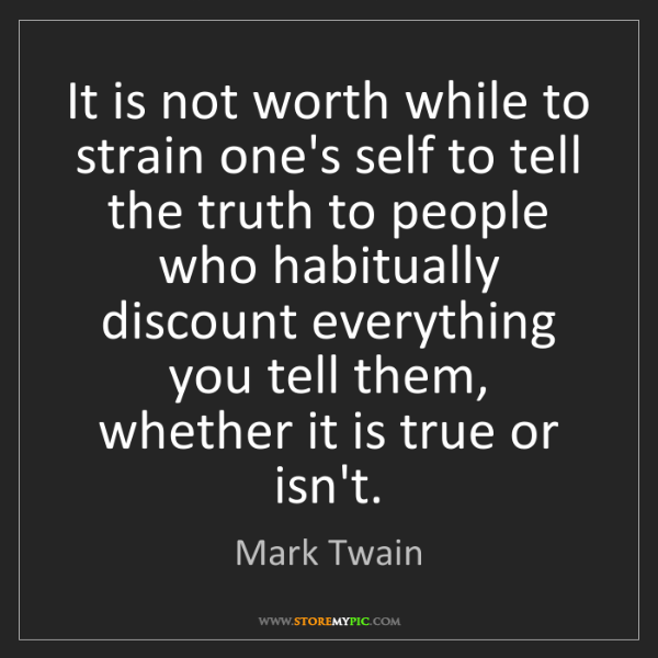 Mark Twain: It is not worth while to strain one's self to tell the...