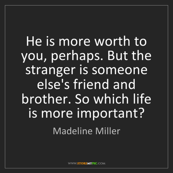 Madeline Miller: He is more worth to you, perhaps. But the stranger is...