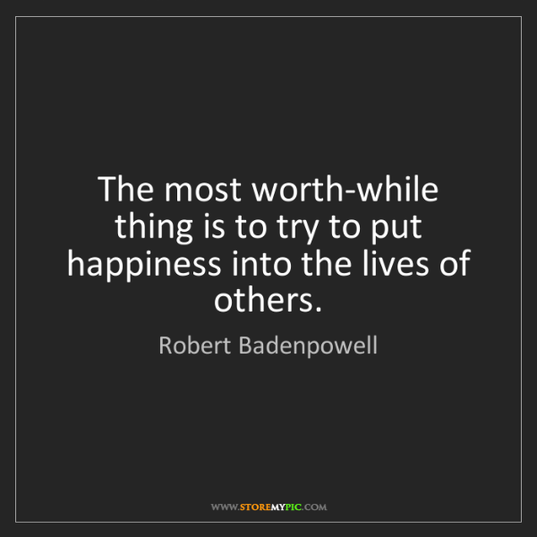 Robert Badenpowell: The most worth-while thing is to try to put happiness...