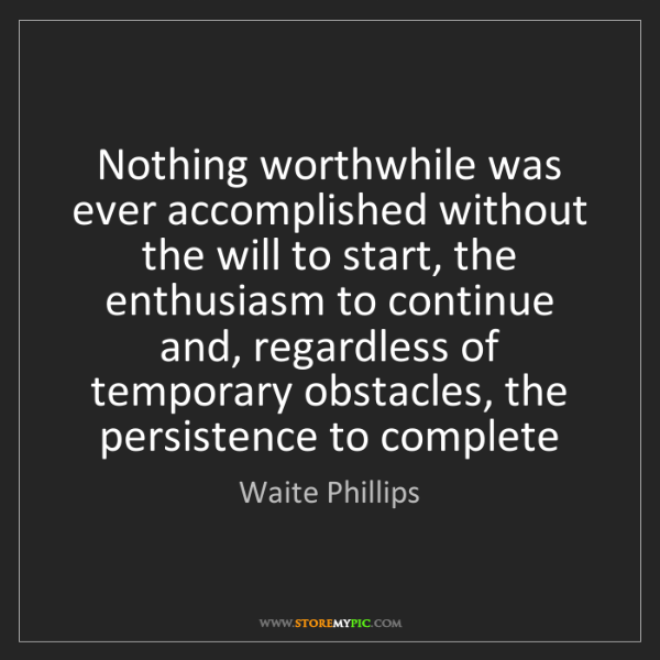 Waite Phillips: Nothing worthwhile was ever accomplished without the...