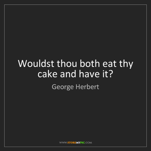 George Herbert: Wouldst thou both eat thy cake and have it?