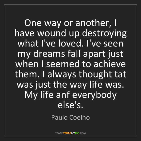 Paulo Coelho: One way or another, I have wound up destroying what I've...