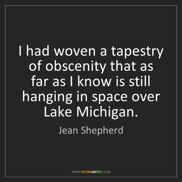 Jean Shepherd: I had woven a tapestry of obscenity that as far as I...