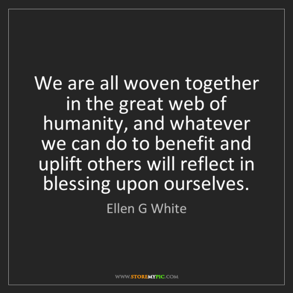 Ellen G White: We are all woven together in the great web of humanity,...