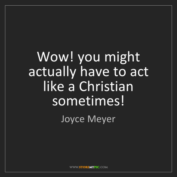 Joyce Meyer: Wow! you might actually have to act like a Christian...