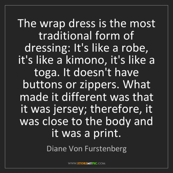 Diane Von Furstenberg: The wrap dress is the most traditional form of dressing:...