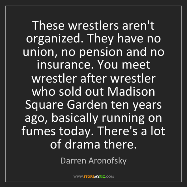 Darren Aronofsky: These wrestlers aren't organized. They have no union,...