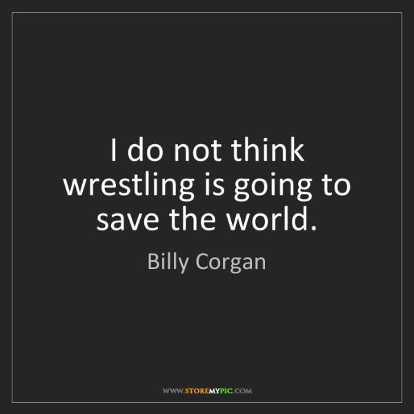 Billy Corgan: I do not think wrestling is going to save the world.