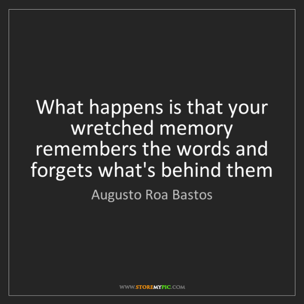 Augusto Roa Bastos: What happens is that your wretched memory remembers the...