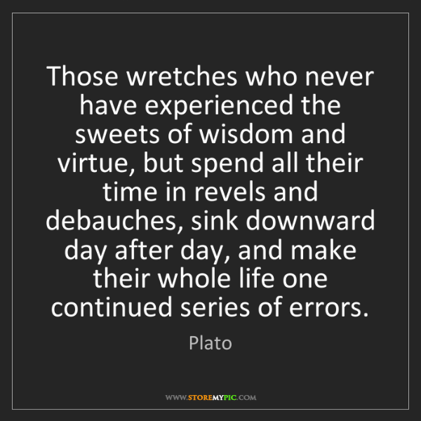 Plato: Those wretches who never have experienced the sweets...