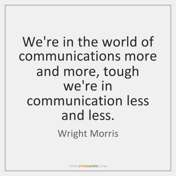 We're in the world of communications more and more, tough we're in ...