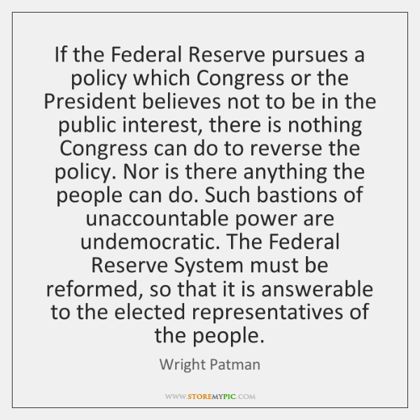 If the Federal Reserve pursues a policy which Congress or the President ...