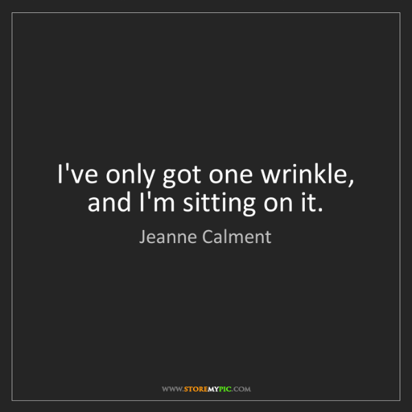 Jeanne Calment: I've only got one wrinkle, and I'm sitting on it.