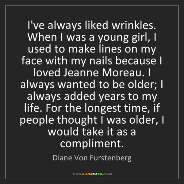 Diane Von Furstenberg: I've always liked wrinkles. When I was a young girl,...