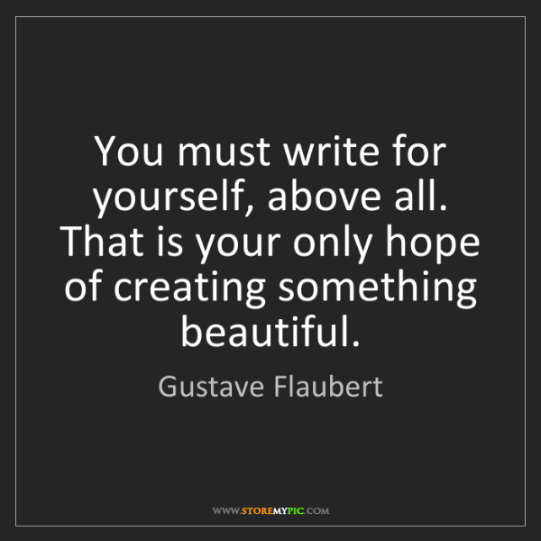 Gustave Flaubert: You must write for yourself, above all. That is your...