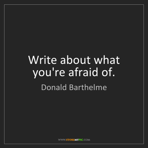 Donald Barthelme: Write about what you're afraid of.