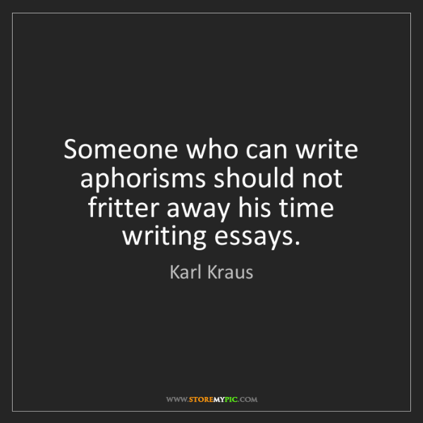 Karl Kraus: Someone who can write aphorisms should not fritter away...