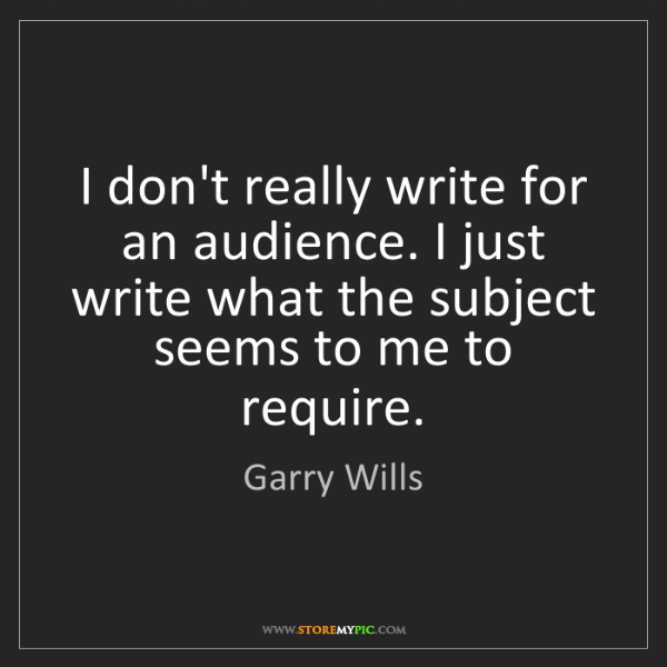 Garry Wills: I don't really write for an audience. I just write what...