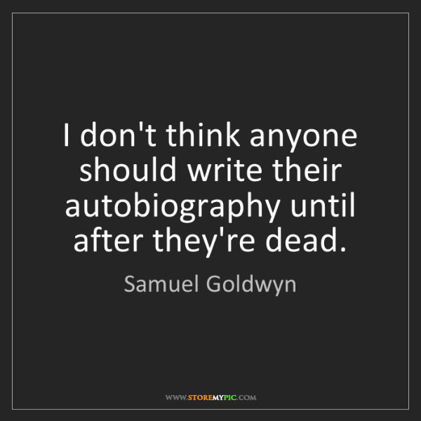 Samuel Goldwyn: I don't think anyone should write their autobiography...