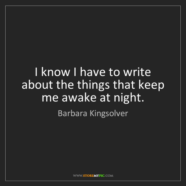 Barbara Kingsolver: I know I have to write about the things that keep me...