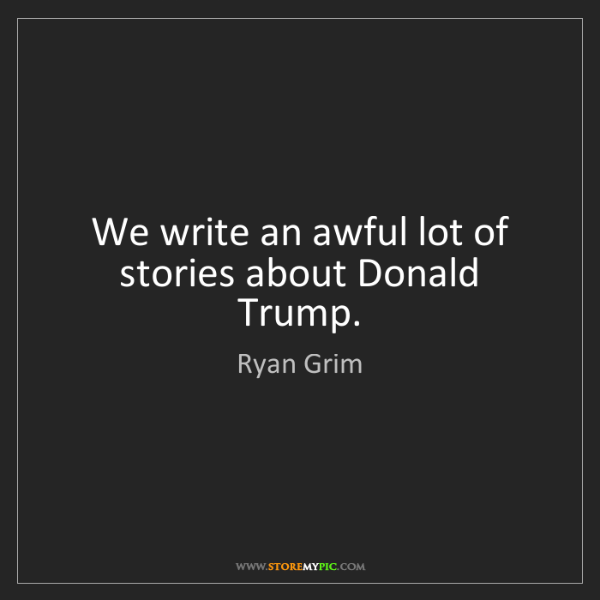 Ryan Grim: We write an awful lot of stories about Donald Trump.