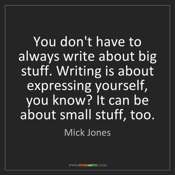 Mick Jones: You don't have to always write about big stuff. Writing...