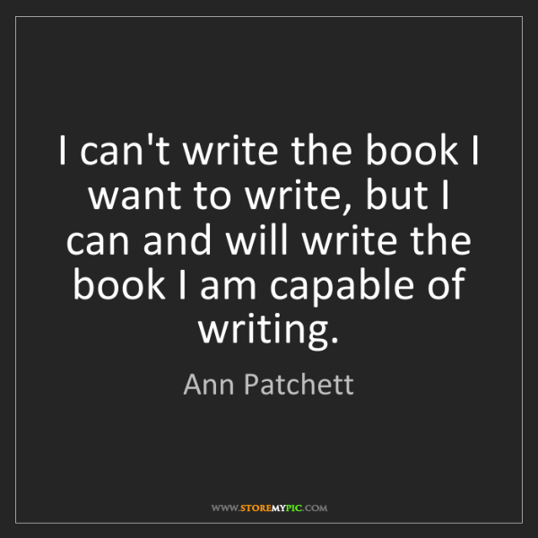 Ann Patchett: I can't write the book I want to write, but I can and...
