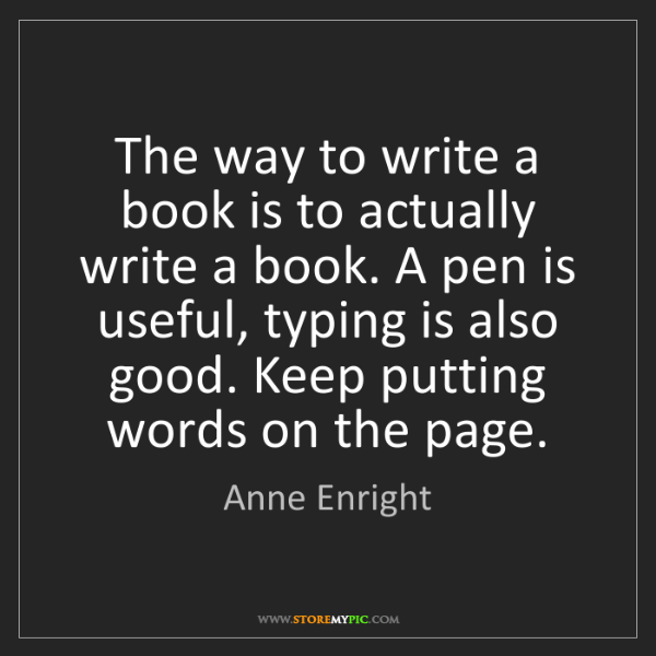 Anne Enright: The way to write a book is to actually write a book....