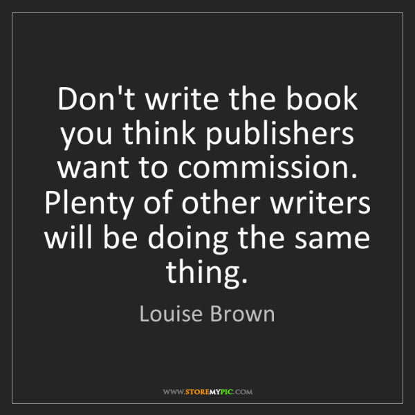 Louise Brown: Don't write the book you think publishers want to commission....