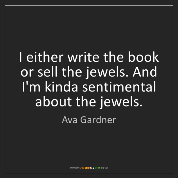 Ava Gardner: I either write the book or sell the jewels. And I'm kinda...