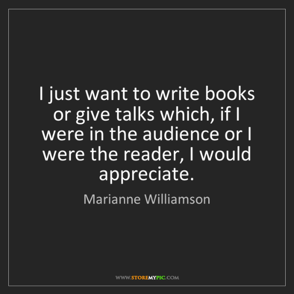 Marianne Williamson: I just want to write books or give talks which, if I...