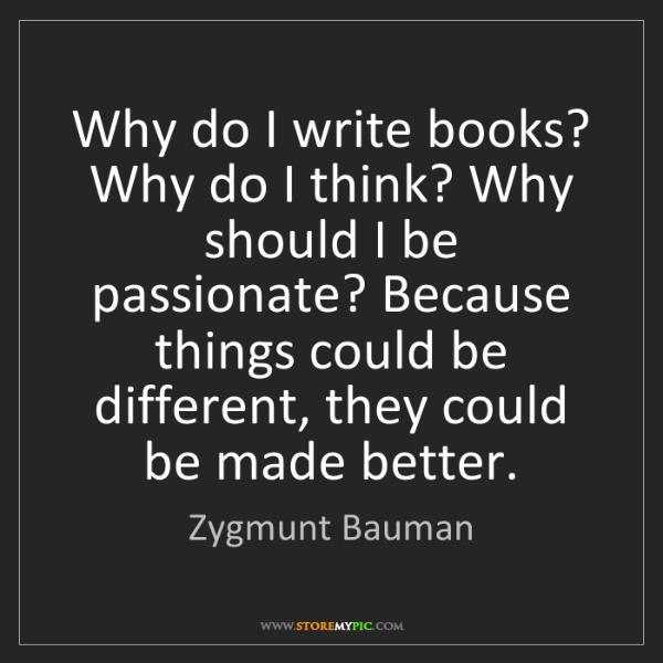 Zygmunt Bauman: Why do I write books? Why do I think? Why should I be...