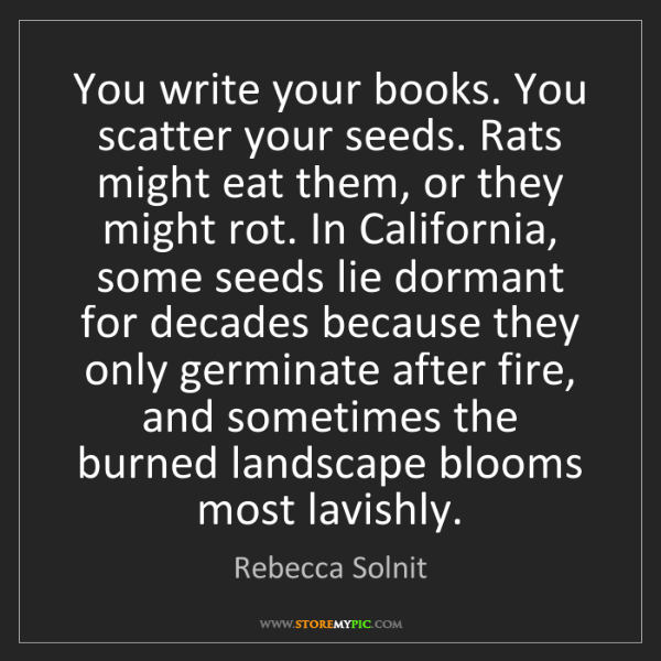 Rebecca Solnit: You write your books. You scatter your seeds. Rats might...