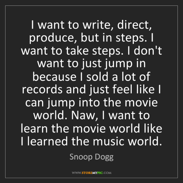 Snoop Dogg: I want to write, direct, produce, but in steps. I want...