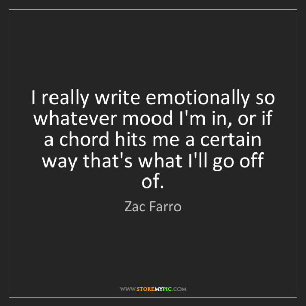 Zac Farro: I really write emotionally so whatever mood I'm in, or...