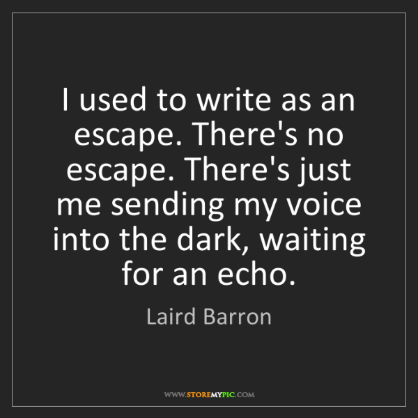 Laird Barron: I used to write as an escape. There's no escape. There's...