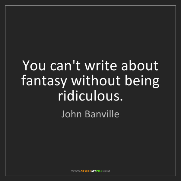 John Banville: You can't write about fantasy without being ridiculous.